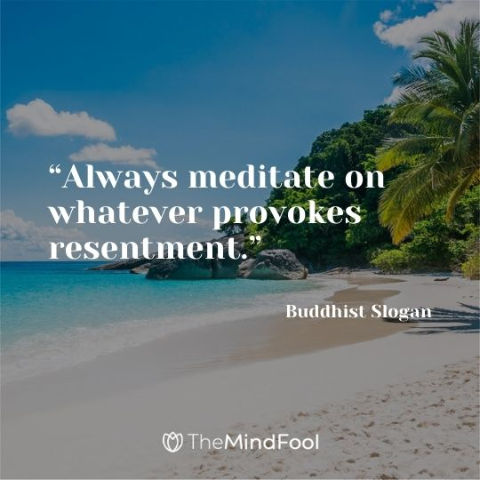 """Always meditate on whatever provokes resentment."" – Buddhist Slogan"