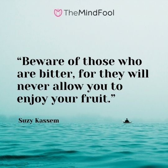 """""""Beware of those who are bitter, for they will never allow you to enjoy your fruit."""" – Suzy Kassem"""