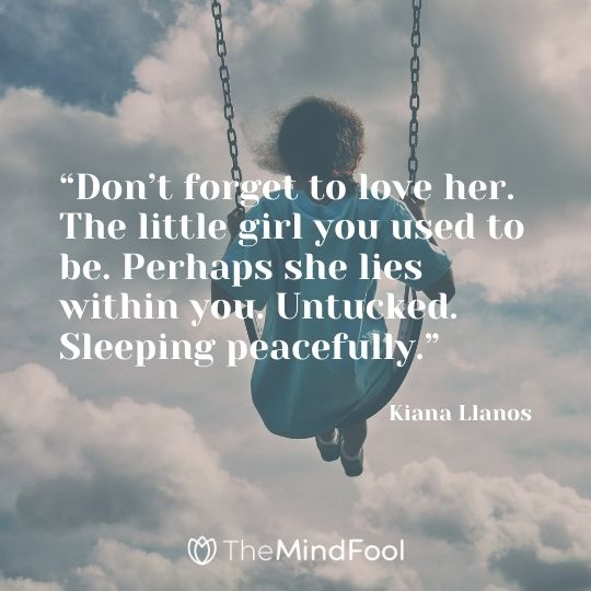 """Don't forget to love her. The little girl you used to be. Perhaps she lies within you. Untucked. Sleeping peacefully."" – Kiana Llanos"