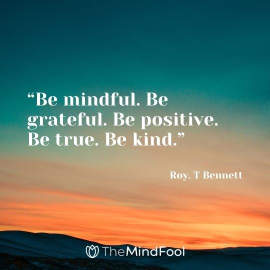 """""""Be mindful. Be grateful. Be positive. Be true. Be kind."""" – Roy. T Bennett"""
