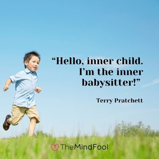 """Hello, inner child. I'm the inner babysitter!"" – Terry Pratchett"