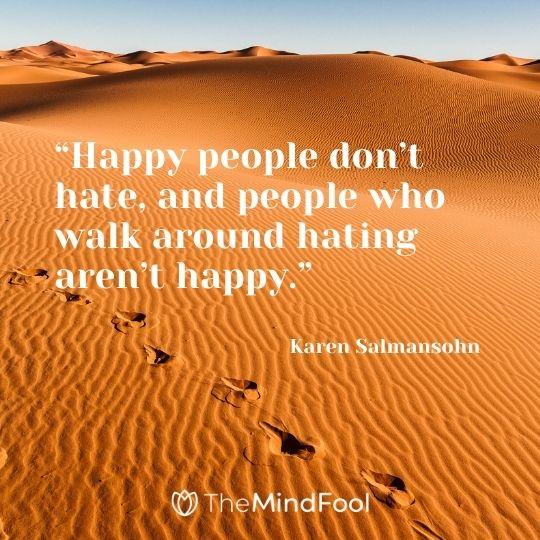 """Happy people don't hate, and people who walk around hating aren't happy."" – Karen Salmansohn"