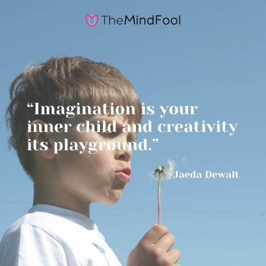 """Imagination is your inner child and creativity its playground."" – Jaeda Dewalt"