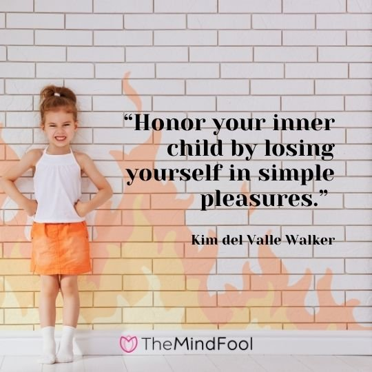 """""""Honor your inner child by losing yourself in simple pleasures."""" – Kim del Valle Walker"""
