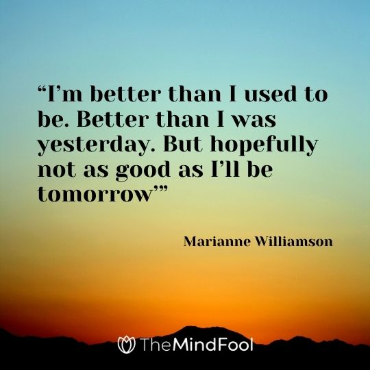 """""""I'm better than I used to be. Better than I was yesterday. But hopefully not as good as I'll be tomorrow'"""" – Marianne Williamson"""