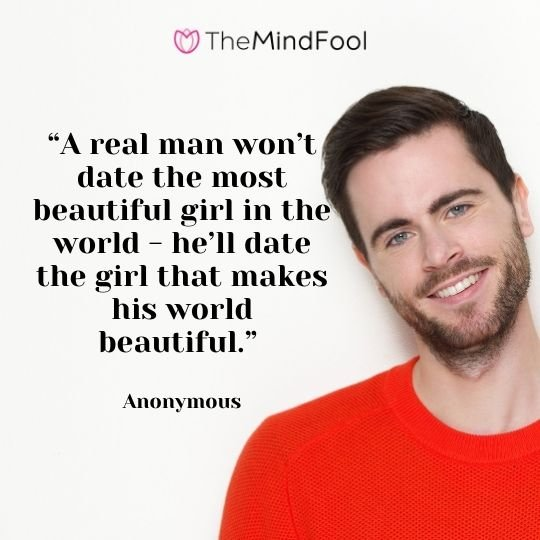 """""""A real man won't date the most beautiful girl in the world - he'll date the girl that makes his world beautiful."""" - Anonymous"""