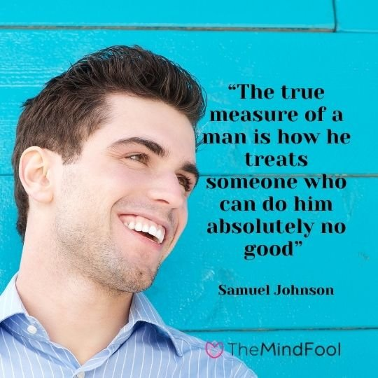 """""""The true measure of a man is how he treats someone who can do him absolutely no good"""" - Samuel Johnson"""