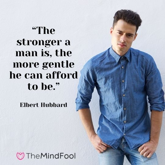 """""""The stronger a man is, the more gentle he can afford to be."""" - Elbert Hubbard"""
