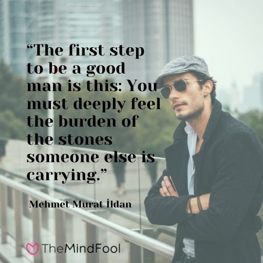 """""""The first step to be a good man is this: You must deeply feel the burden of the stones someone else is carrying."""" - Mehmet Murat İldan"""