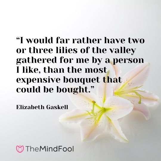 I would far rather have two or three lilies of the valley gathered for me by a person I like, than the most expensive bouquet that could be bought.-Elizabeth Gaskell