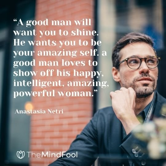 """""""A good man will want you to shine. He wants you to be your amazing self. a good man loves to show off his happy, intelligent, amazing, powerful woman."""" - Anastasia Netri"""