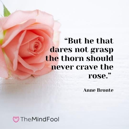 """""""But he that dares not grasp the thorn should never crave the rose."""" – Anne Bronte"""