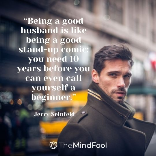 """""""Being a good husband is like being a good stand-up comic: you need 10 years before you can even call yourself a beginner."""" - Jerry Seinfeld"""