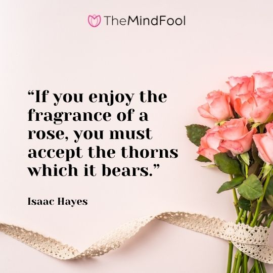 """""""If you enjoy the fragrance of a rose, you must accept the thorns which it bears."""" – Isaac Hayes"""