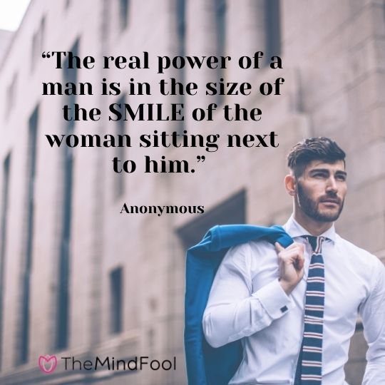 """""""The real power of a man is in the size of the SMILE of the woman sitting next to him."""" - Anonymous"""