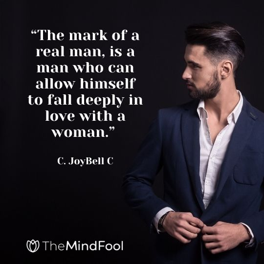 """""""The mark of a real man, is a man who can allow himself to fall deeply in love with a woman."""" - C. JoyBell C"""