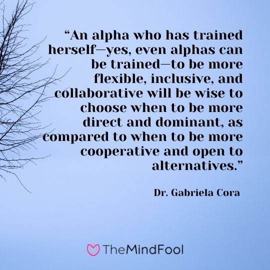 """An alpha who has trained herself—yes, even alphas can be trained—to be more flexible, inclusive, and collaborative will be wise to choose when to be more direct and dominant, as compared to when to be more cooperative and open to alternatives."" - Dr. Gabriela Cora"