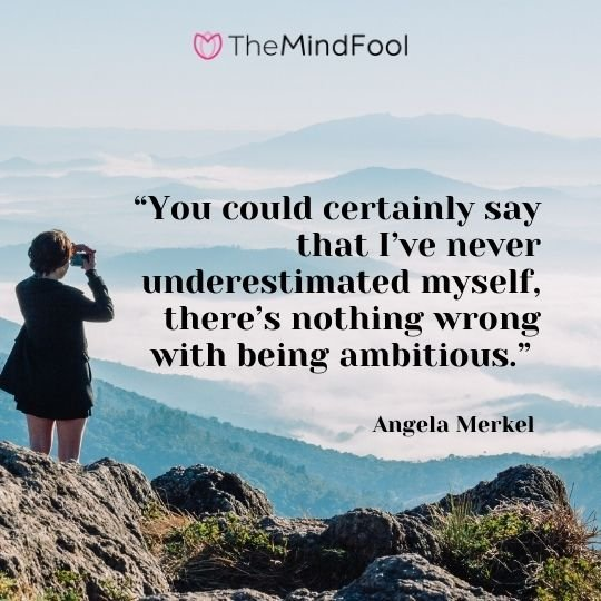 """You could certainly say that I've never underestimated myself, there's nothing wrong with being ambitious."" — Angela Merkel"