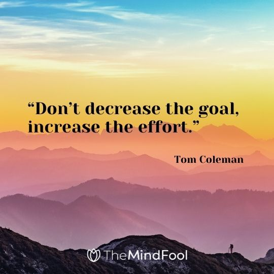 """Don't decrease the goal, increase the effort."" Tom Coleman"