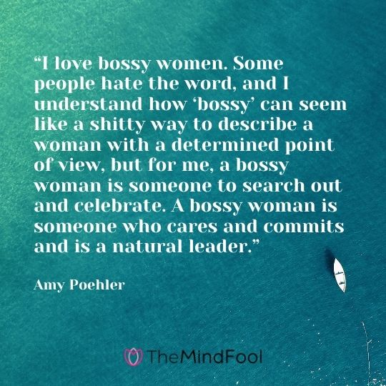 """I love bossy women. Some people hate the word, and I understand how 'bossy' can seem like a shitty way to describe a woman with a determined point of view, but for me, a bossy woman is someone to search out and celebrate. A bossy woman is someone who cares and commits and is a natural leader."" - Amy Poehler"