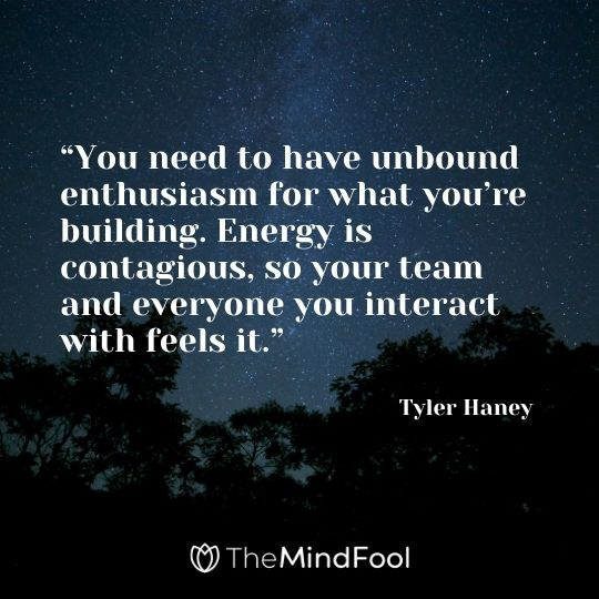 """You need to have unbound enthusiasm for what you're building. Energy is contagious, so your team and everyone you interact with feels it."" – Tyler Haney"