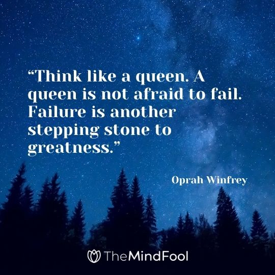 """Think like a queen. A queen is not afraid to fail. Failure is another stepping stone to greatness."" Oprah Winfrey"