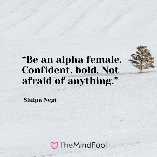 """Be an alpha female. Confident, bold. Not afraid of anything."" Shilpa Negi"