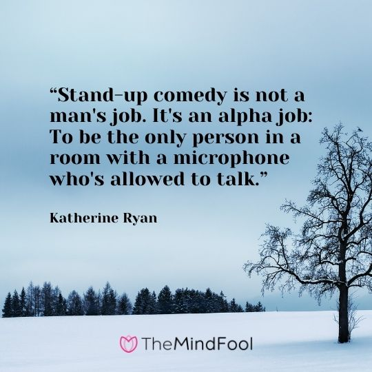 """Stand-up comedy is not a man's job. It's an alpha job: To be the only person in a room with a microphone who's allowed to talk."" Katherine Ryan"