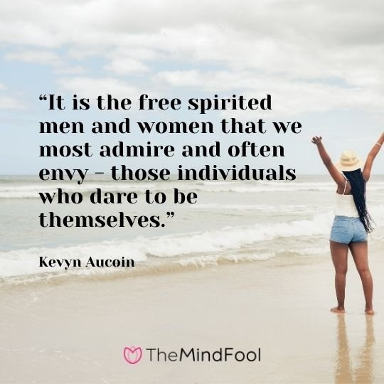 """""""It is the free spirited men and women that we most admire and often envy - those individuals who dare to be themselves."""" -Kevyn Aucoin"""
