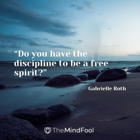"""""""Do you have the discipline to be a free spirit?"""" -Gabrielle Roth"""