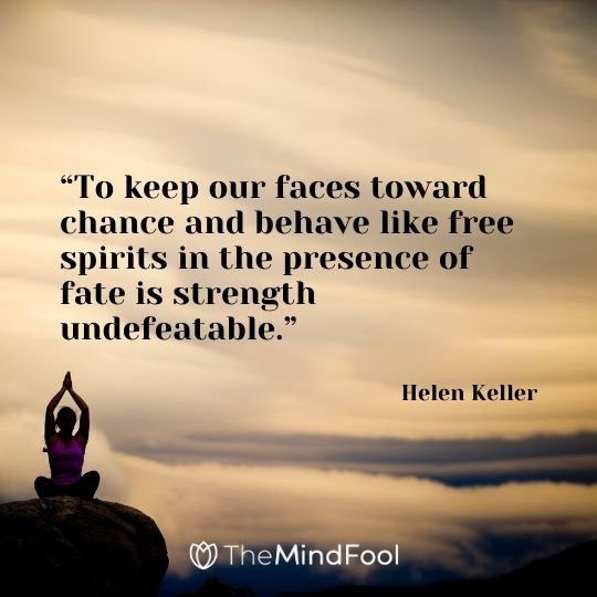 """""""To keep our faces toward chance and behave like free spirits in the presence of fate is strength undefeatable."""" -Helen Keller"""